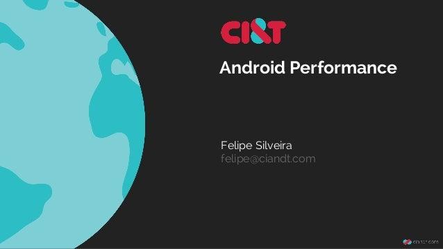 Android Performance Felipe Silveira felipe@ciandt.com