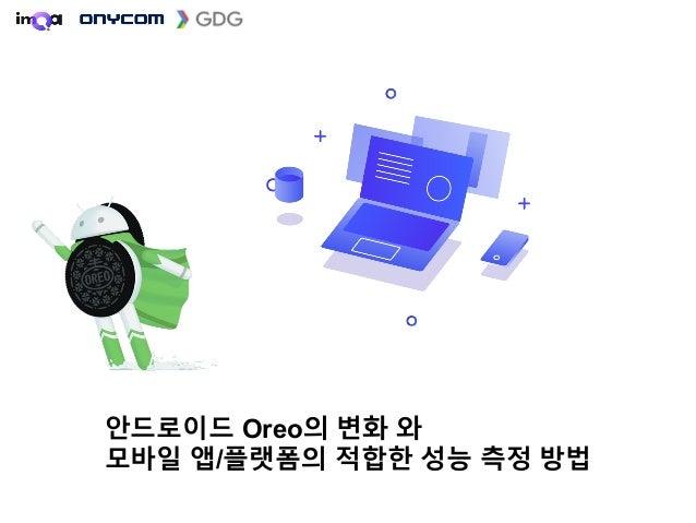 안드로이드 Oreo의 변화 와 모바일 앱/플랫폼의 적합한 성능 측정 방법 손영수 ysson@onycom.com