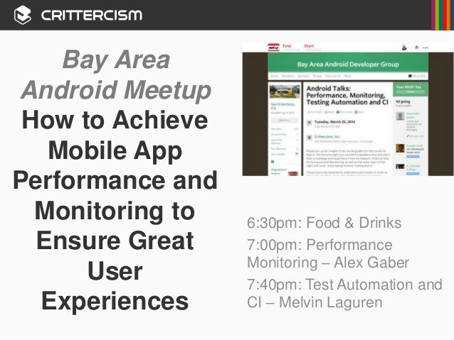Bay Area Android Meetup How to Achieve Mobile App Performance and Monitoring to Ensure Great User Experiences 6:30pm: Food...