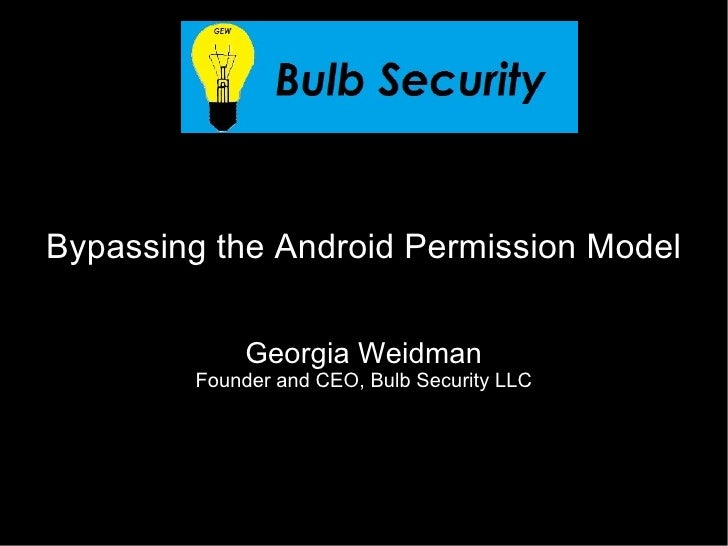 Bypassing the Android Permission Model             Georgia Weidman        Founder and CEO, Bulb Security LLC
