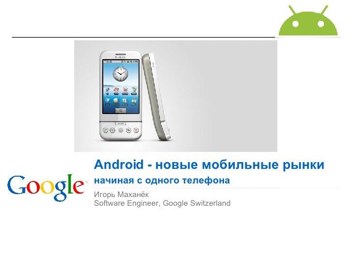 Игорь Маханёк Software Engineer, Google Switzerland Android  - новые мобильные рынки начиная с одного телефона