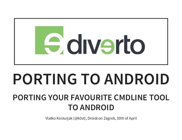 PORTING TO ANDROID PORTING YOUR FAVOURITE CMDLINE TOOL TO ANDROID Vlatko Kosturjak (@k0st), Droidcon Zagreb, 30th of April