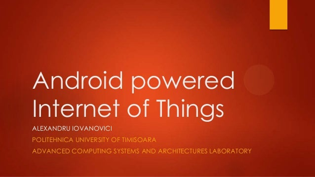 Android powered Internet of Things ALEXANDRU IOVANOVICI POLITEHNICA UNIVERSITY OF TIMISOARA ADVANCED COMPUTING SYSTEMS AND...