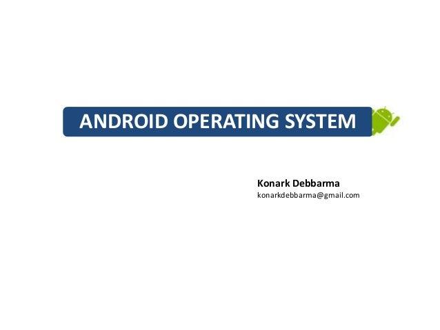 ANDROID OPERATING SYSTEM               Konark Debbarma               konarkdebbarma@gmail.com