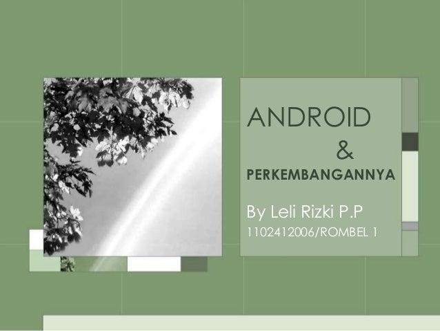 ANDROID &  PERKEMBANGANNYA  By Leli Rizki P.P 1102412006/ROMBEL 1