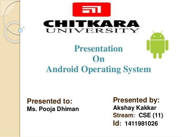 Presentation  On  Android Operating System  Presented by:  Akshay Kakkar  Stream: CSE (11)  Id: 1411981026  Presented to: ...
