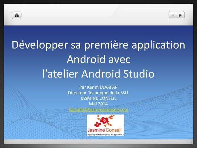 Développer sa première application Android avec l'atelier Android Studio Par Karim DJAAFAR Directeur Technique de la SSLL ...