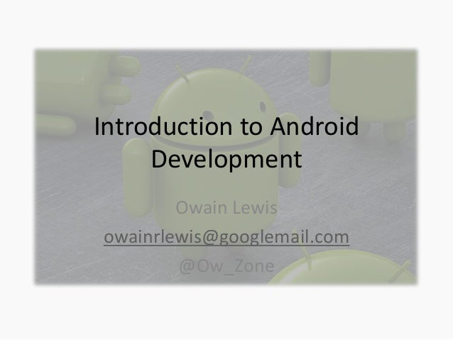 Introduction to Android Development Owain Lewis owainrlewis@googlemail.com @Ow_Zone