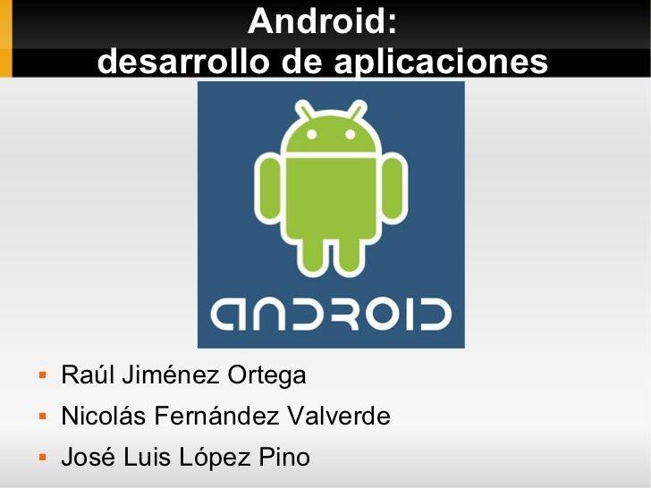 Android:       desarrollo de aplicaciones        Raúl Jiménez Ortega    Nicolás Fernández Valverde    José Luis López P...