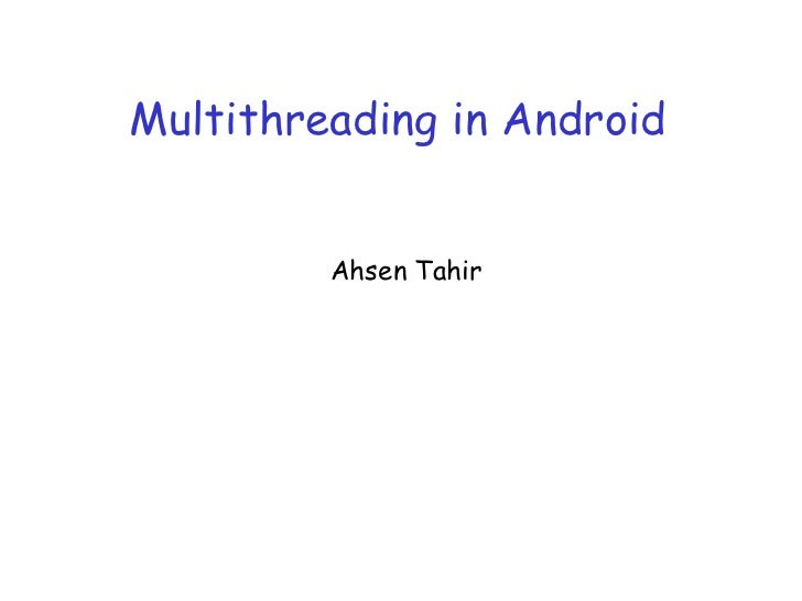 Multithreading in Android         Ahsen Tahir
