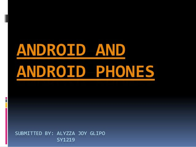 ANDROID ANDANDROID PHONESSUBMITTED BY: ALYZZA JOY GLIPO              SY1219