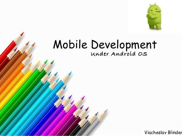Mobile Development      Under Android OS                     Viacheslav Blinder