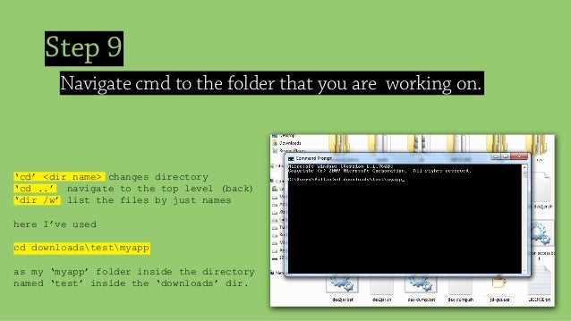 Step 9 Navigate cmd to the folder that you are working on. 'cd' <dir name> changes directory 'cd ..' navigate to the top l...