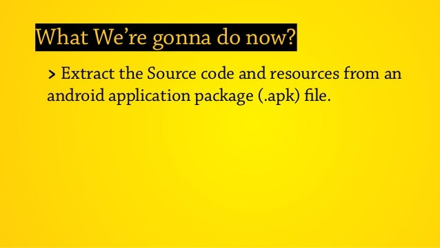 What We're gonna do now? > Extract the Source code and resources from an android application package (.apk) file.