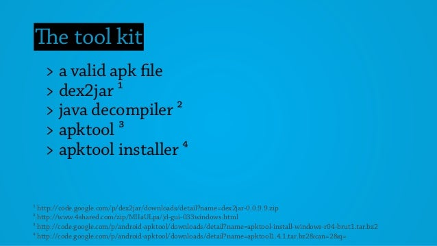 The tool kit > a valid apk file > dex2jar ¹ > java decompiler ² > apktool ³ > apktool installer 4 ¹ http://code.google.com...