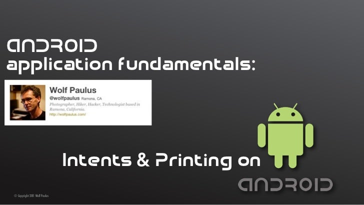 ANDROIDapplication fundamentals:                               Intents & Printing on© Copyright 2011 Wolf Paulus