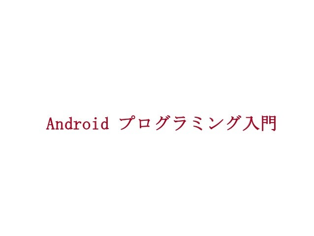 Androidプログラミング入門 Androidプログラミング入門