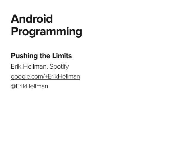 Pushing the Limits Erik Hellman, Spotify google.com/+ErikHellman @ErikHellman Android Programming