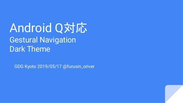 Android Q対応 Gestural Navigation Dark Theme GDG Kyoto 2019/05/17 @furusin_oriver