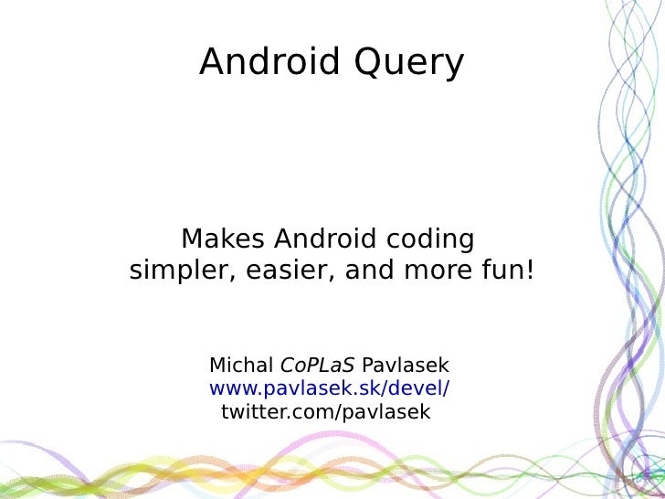 Android Query   Makes Android codingsimpler, easier, and more fun!     Michal CoPLaS Pavlasek     www.pavlasek.sk/devel/  ...