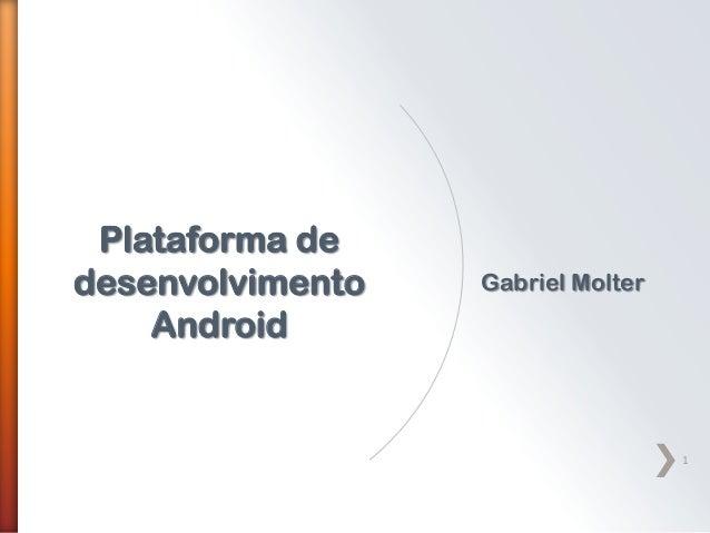 Plataforma dedesenvolvimento   Gabriel Molter    Android                                   1