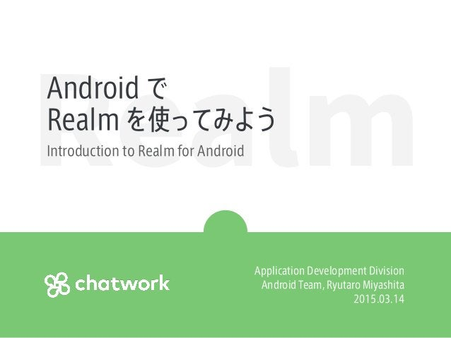 RealmAndroid で Realm を使ってみよう Introduction to Realm for Android Application Development Division Android Team, Ryutaro Miya...