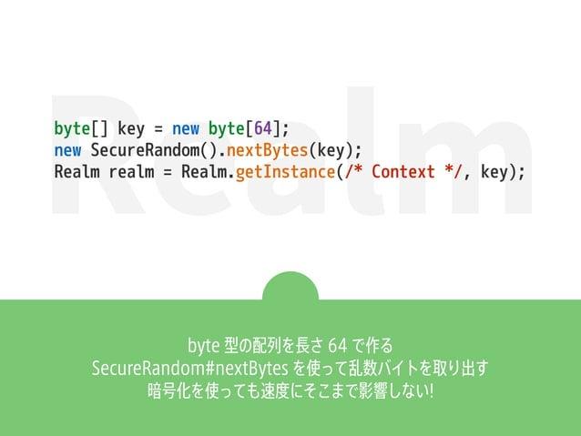 Realmbyte[] key = new byte[64]; new SecureRandom().nextBytes(key); Realm realm = Realm.getInstance(/* Context */, key); by...