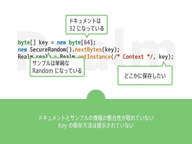 Realmbyte[] key = new byte[64]; new SecureRandom().nextBytes(key); Realm realm = Realm.getInstance(/* Context */, key); ドキ...