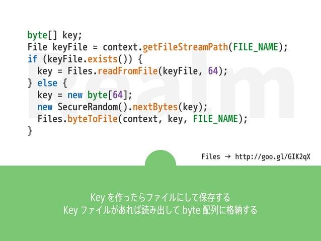 Realm Key を作ったらファイルにして保存する Key ファイルがあれば読み出して byte 配列に格納する byte[] key; File keyFile = context.getFileStreamPath(FILE_NAME);...