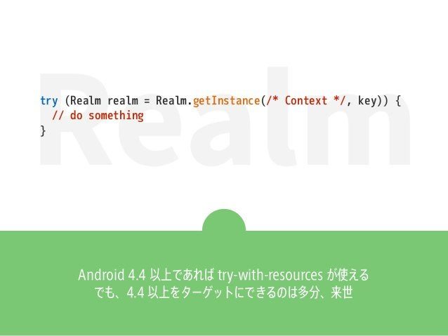 Realmtry (Realm realm = Realm.getInstance(/* Context */, key)) { // do something } Android 4.4 以上であれば try-with-resources が...