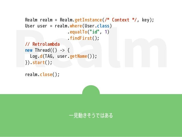 """Realm Realm realm = Realm.getInstance(/* Context */, key); User user = realm.where(User.class) .equalTo(""""id"""", 1) .findFirs..."""