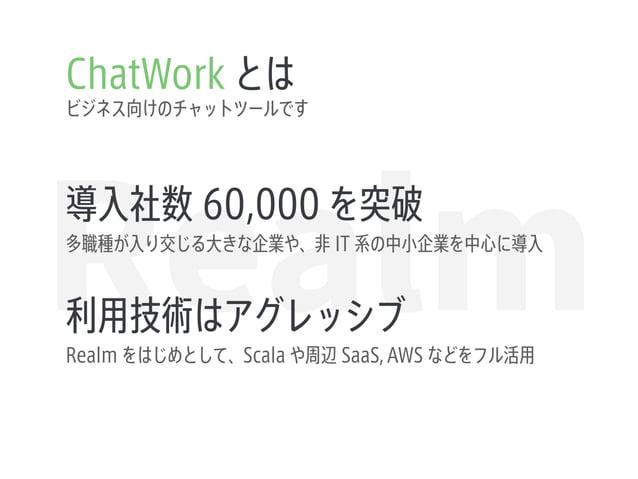 Realm ChatWork とは ビジネス向けのチャットツールです 導入社数 60,000 を突破 多職種が入り交じる大きな企業や、非 IT 系の中小企業を中心に導入 利用技術はアグレッシブ Realm をはじめとして、Scala や周辺 S...