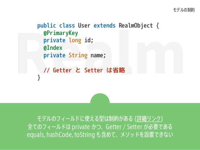Realm public class User extends RealmObject { @PrimaryKey private long id; @Index private String name; // Getter と Setter ...