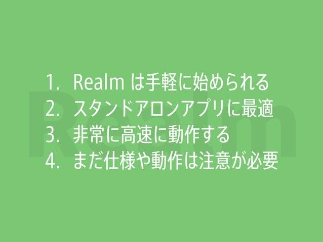Realm 1. Realm は手軽に始められる 2. スタンドアロンアプリに最適 3. 非常に高速に動作する 4. まだ仕様や動作は注意が必要