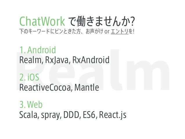 Realm ChatWork で働きませんか? 1. Android Realm, RxJava, RxAndroid 2. iOS ReactiveCocoa, Mantle 3.Web Scala, spray, DDD, ES6, Rea...