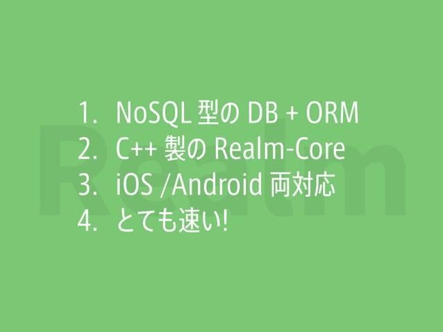 Realm 1. NoSQL 型の DB + ORM 2. C++ 製の Realm-Core 3. iOS /Android 両対応 4. とても速い!