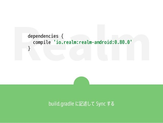 Realm build.gradle に記述して Sync する dependencies { compile 'io.realm:realm-android:0.80.0' }