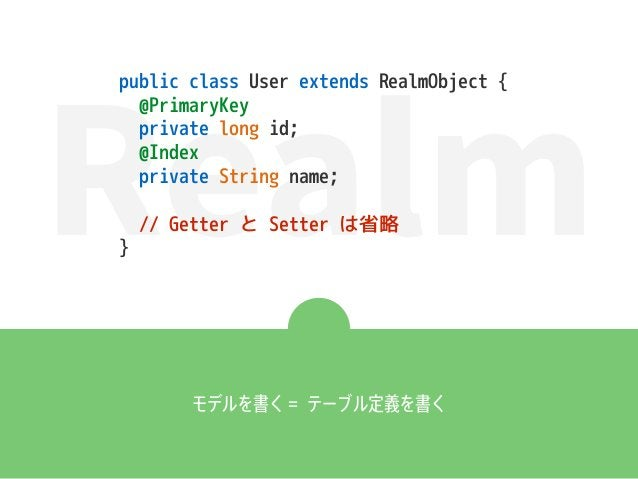 Realm モデルを書く = テーブル定義を書く public class User extends RealmObject { @PrimaryKey private long id; @Index private String name; ...