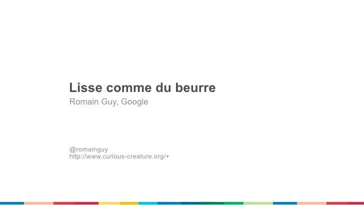 Lisse comme du beurreRomain Guy, Google@romainguyhttp://www.curious-creature.org/+