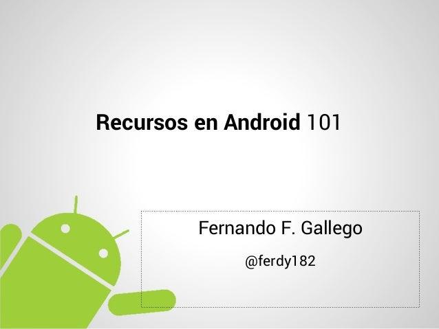 Recursos en Android 101         Fernando F. Gallego              @ferdy182