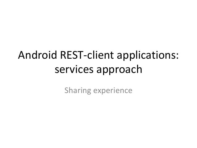 Android REST-client applications:       services approach         Sharing experience