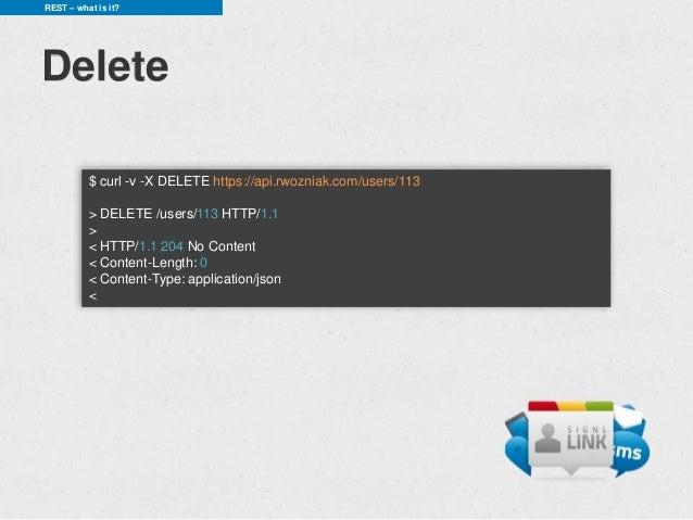 REST – what is it?Delete          $ curl -v -X DELETE https://api.rwozniak.com/users/113          > DELETE /users/113 HTTP...