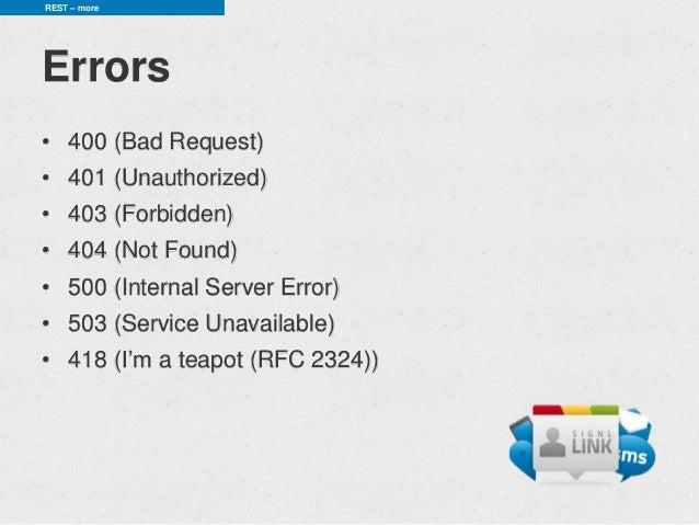 REST – moreErrors• 400 (Bad Request)• 401 (Unauthorized)• 403 (Forbidden)• 404 (Not Found)• 500 (Internal Server Error)• 5...
