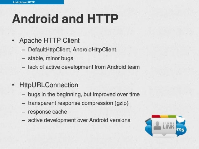 Android and HTTPAndroid and HTTP• Apache HTTP Client      – DefaultHttpClient, AndroidHttpClient      – stable, minor bugs...