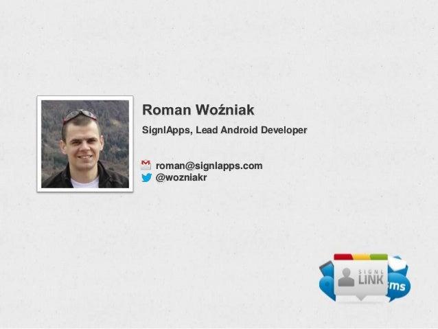 Roman WoźniakSignlApps, Lead Android Developer  roman@signlapps.com  @wozniakr