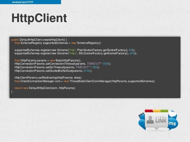 Android and HTTPHttpClientpublic DefaultHttpClient createHttpClient() {  final SchemeRegistry supportedSchemes = new Schem...