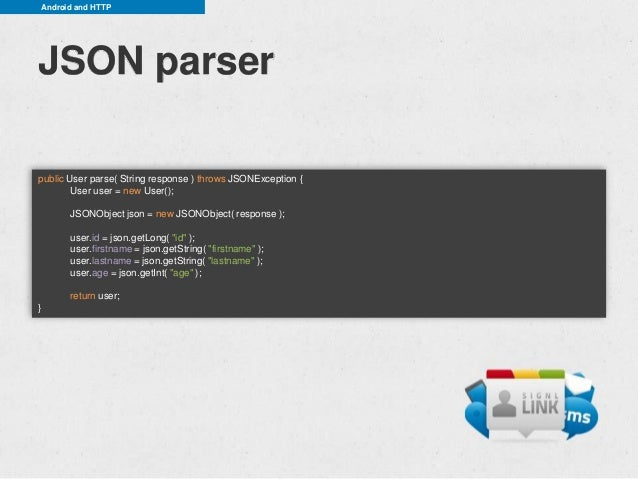 Android and HTTPJSON parserpublic User parse( String response ) throws JSONException {        User user = new User();     ...
