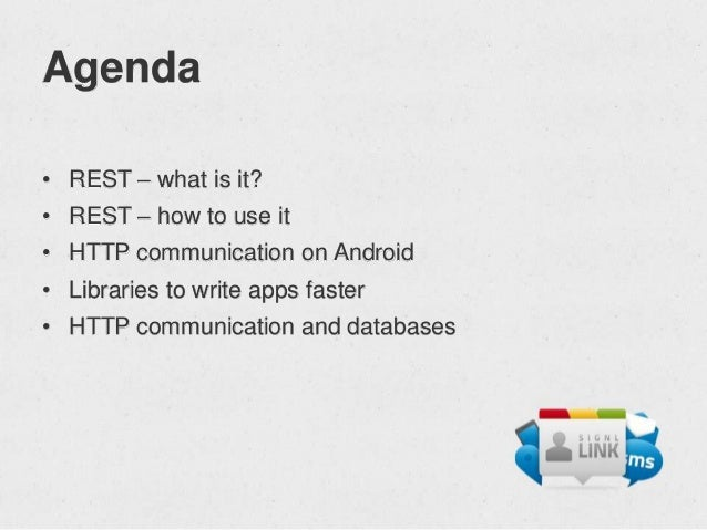 Agenda• REST – what is it?• REST – how to use it• HTTP communication on Android• Libraries to write apps faster• HTTP comm...
