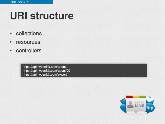 REST – what is it?URI structure• collections• resources• controllers            https://api.rwozniak.com/users            ...