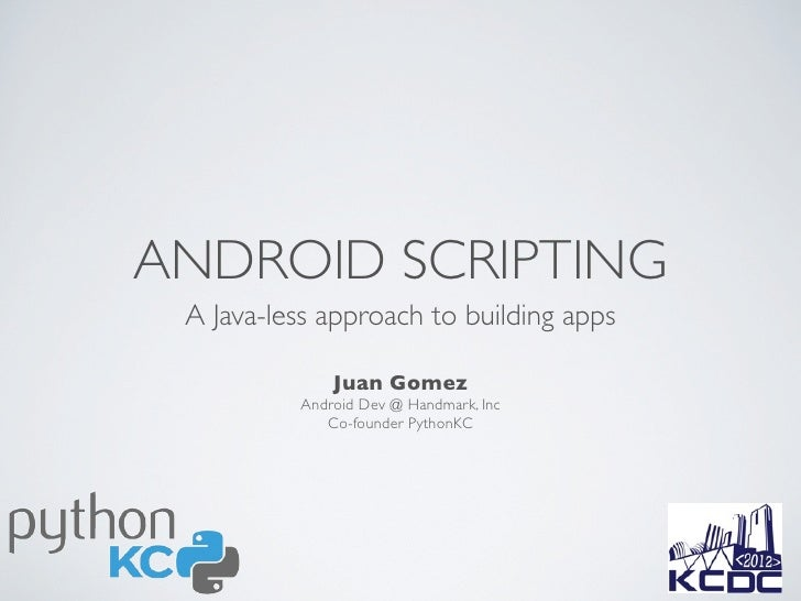 ANDROID SCRIPTING A Java-less approach to building apps              Juan Gomez          Android Dev @ Handmark, Inc      ...
